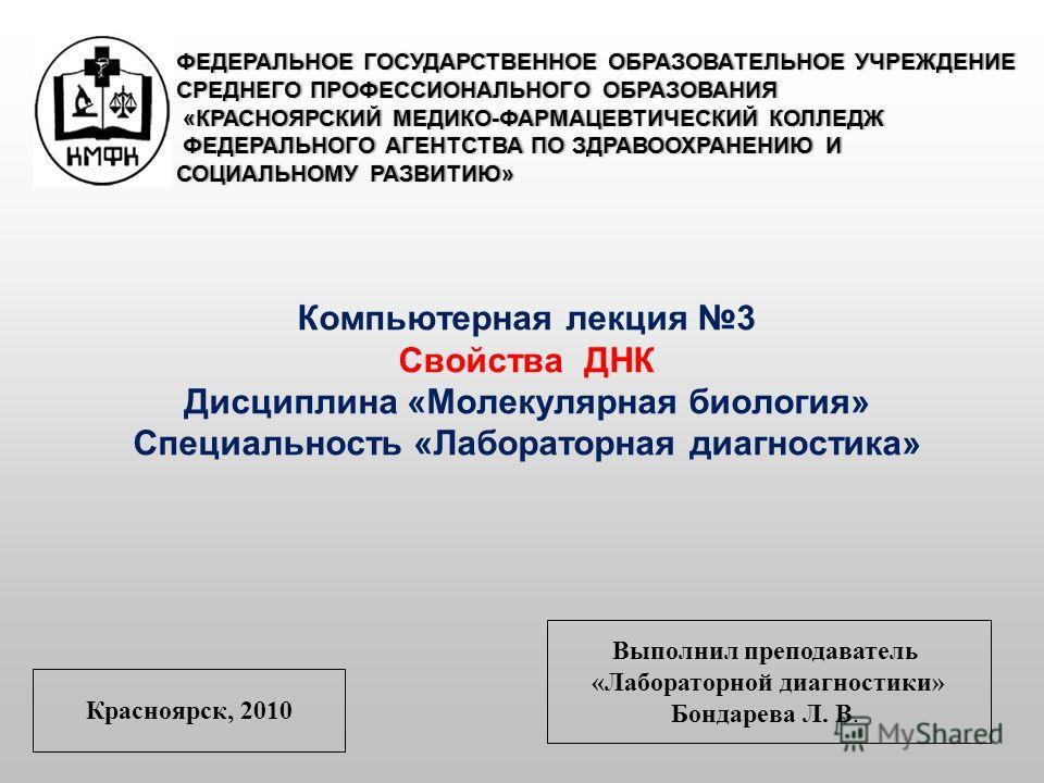 ФЕДЕРАЛЬНОЕ ГОСУДАРСТВЕННОЕ ОБРАЗОВАТЕЛЬНОЕ УЧРЕЖДЕНИЕ СРЕДНЕГО ПРОФЕССИОНАЛЬНОГО ОБРАЗОВАНИЯ «КРАСНОЯРСКИЙ МЕДИКО-ФАРМАЦЕВТИЧЕСКИЙ КОЛЛЕДЖ ФЕДЕРАЛЬНОГО АГЕНТСТВА ПО ЗДРАВООХРАНЕНИЮ И СОЦИАЛЬНОМУ РАЗВИТИЮ» Компьютерная лекция 3 Свойства ДНК Дисциплин