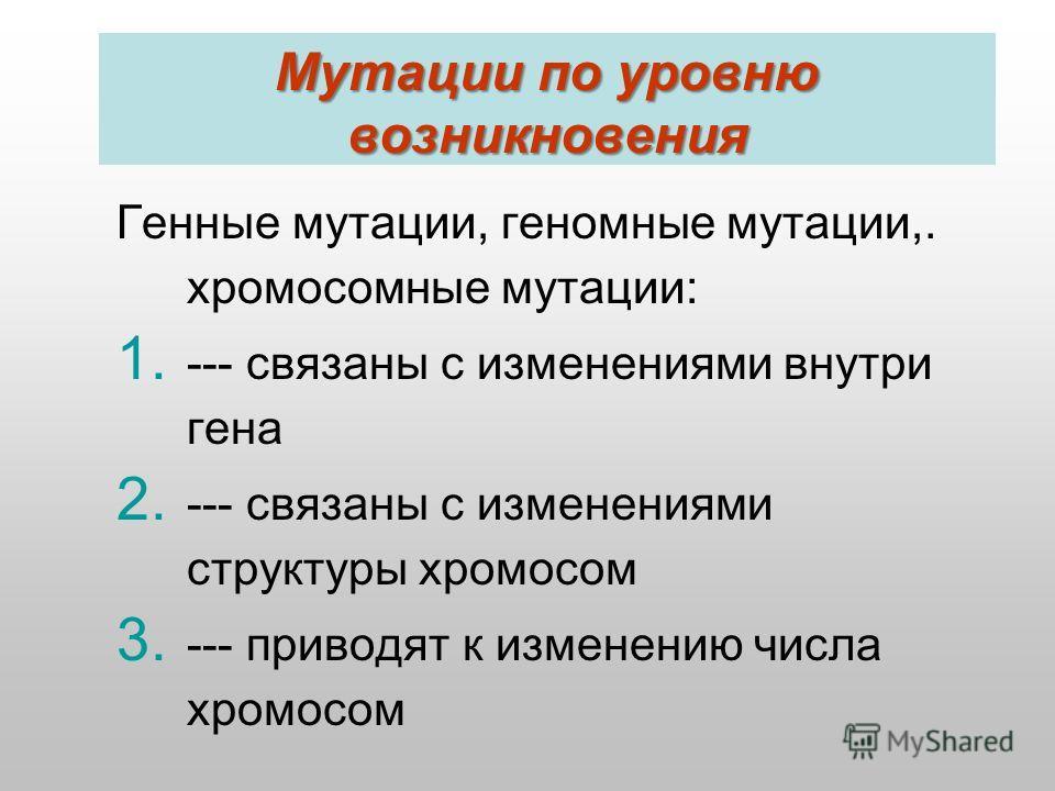 Мутации по уровню возникновения Генные мутации, геномные мутации,. хромосомные мутации: 1. --- связаны с изменениями внутри гена 2. --- связаны с изменениями структуры хромосом 3. --- приводят к изменению числа хромосом