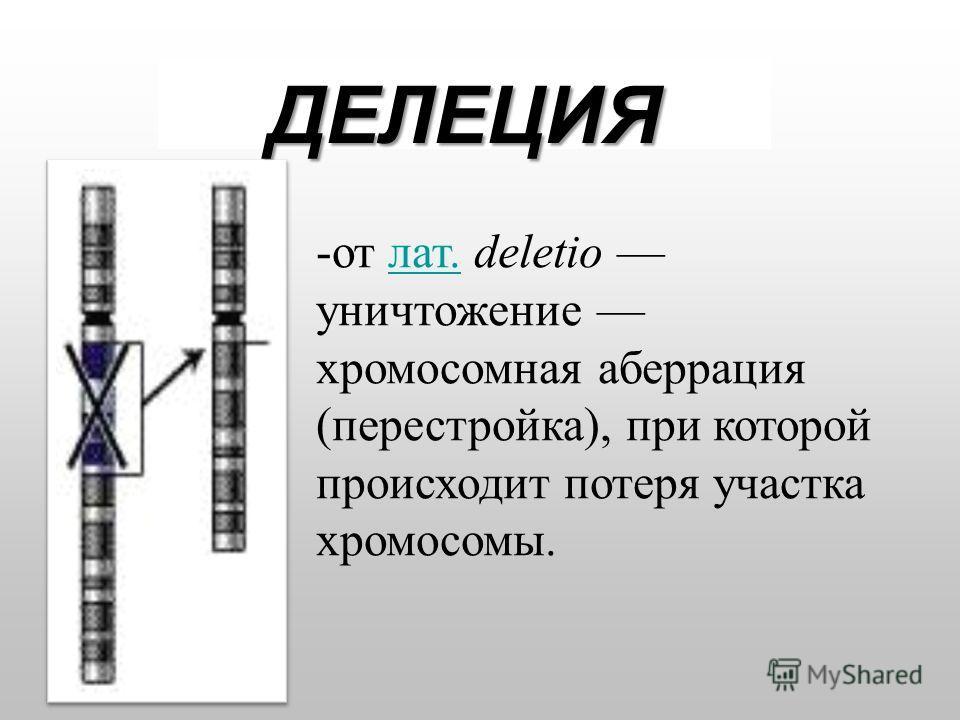 ДЕЛЕЦИЯ -от лат. deletio уничтожение хромосомная аберрация (перестройка), при которой происходит потеря участка хромосомы.лат.