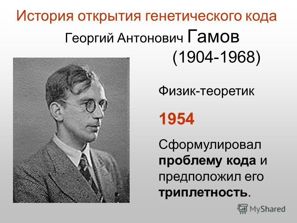 Физик-теоретик 1954 Сформулировал проблему кода и предположил его триплетность. Георгий Антонович Гамов (1904-1968) История открытия генетического кода
