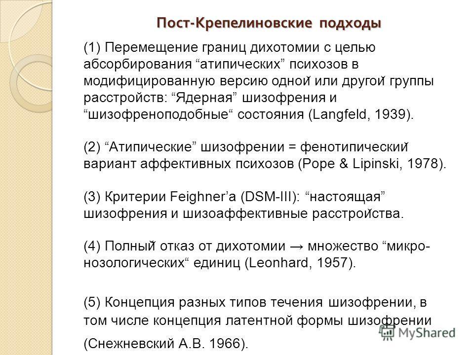 Пост - Крепелиновские подходы (1) Перемещение границ дихотомии с целью абсорбирования aтипических психозов в модифицированную версию однои ̆ или другои ̆ группы расстройств: Ядерная шизофрения ишизофреноподобные состояния (Langfeld, 1939). (2) Aтипич