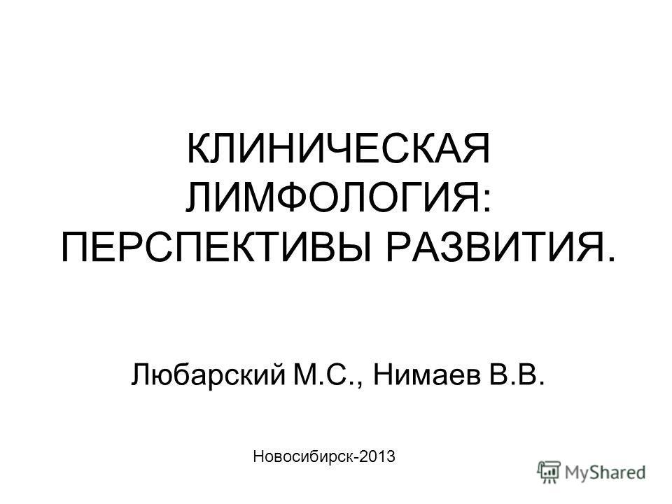 КЛИНИЧЕСКАЯ ЛИМФОЛОГИЯ: ПЕРСПЕКТИВЫ РАЗВИТИЯ. Любарский М.С., Нимаев В.В. Новосибирск-2013
