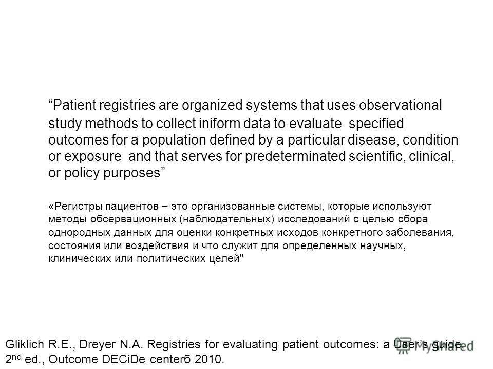 Patient registries are organized systems that uses observational study methods to collect iniform data to evaluate specified outcomes for a population defined by a particular disease, condition or exposure and that serves for predeterminated scientif