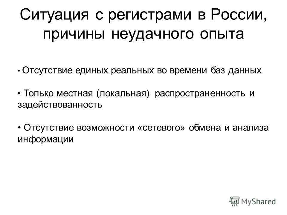 Ситуация с регистрами в России, причины неудачного опыта Отсутствие единых реальных во времени баз данных Только местная (локальная) распространенность и задействованность Отсутствие возможности «сетевого» обмена и анализа информации