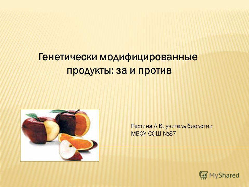 Генетически модифицированные продукты: за и против Рехтина Л.В. учитель биологии МБОУ СОШ 87