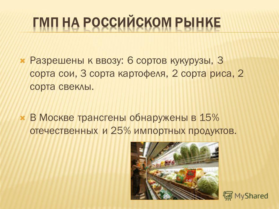 Разрешены к ввозу: 6 сортов кукурузы, 3 сорта сои, 3 сорта картофеля, 2 сорта риса, 2 сорта свеклы. В Москве трансгены обнаружены в 15% отечественных и 25% импортных продуктов.
