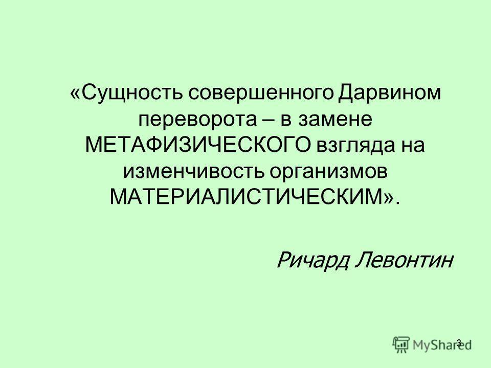 «Сущность совершенного Дарвином переворота – в замене МЕТАФИЗИЧЕСКОГО взгляда на изменчивость организмов МАТЕРИАЛИСТИЧЕСКИМ». Ричард Левонтин 3