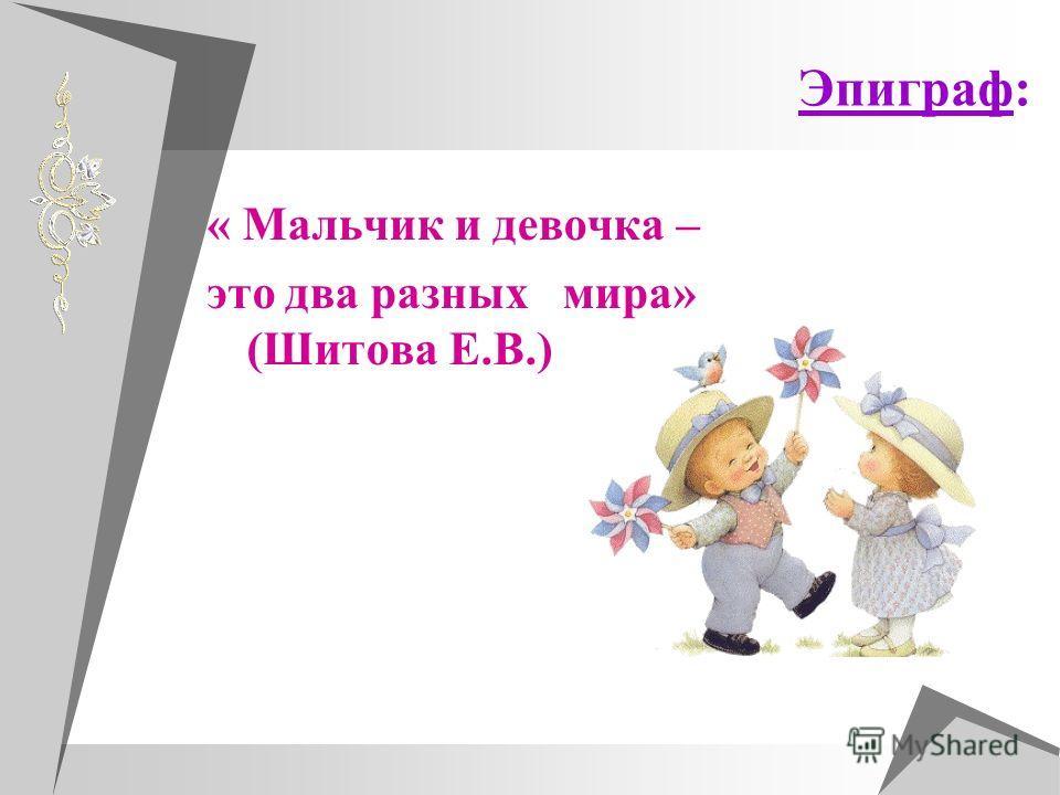 Эпиграф: « Мальчик и девочка – это два разных мира» (Шитова Е.В.)