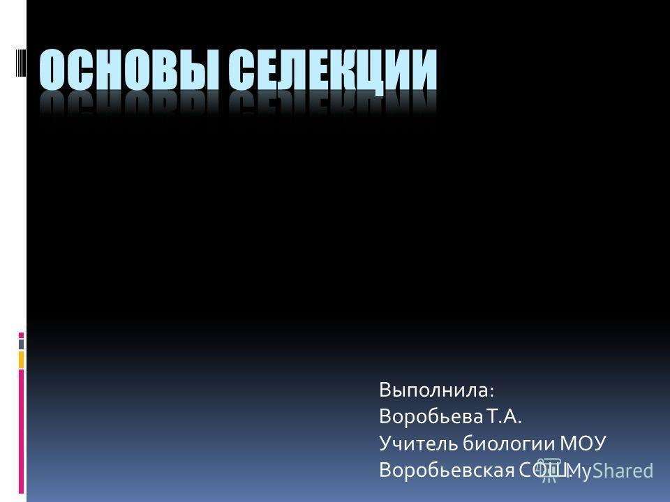 Выполнила: Воробьева Т.А. Учитель биологии МОУ Воробьевская СОШ.