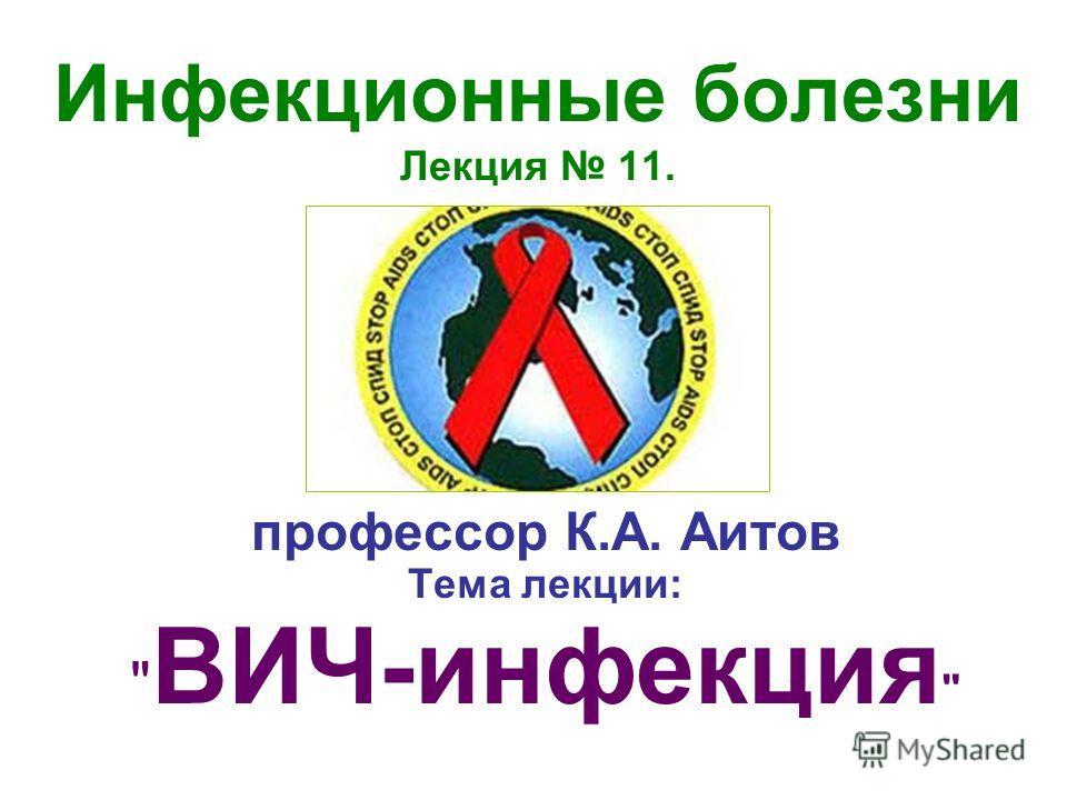 Инфекционные болезни Лекция 11. профессор К.А. Аитов Тема лекции:  ВИЧ-инфекция