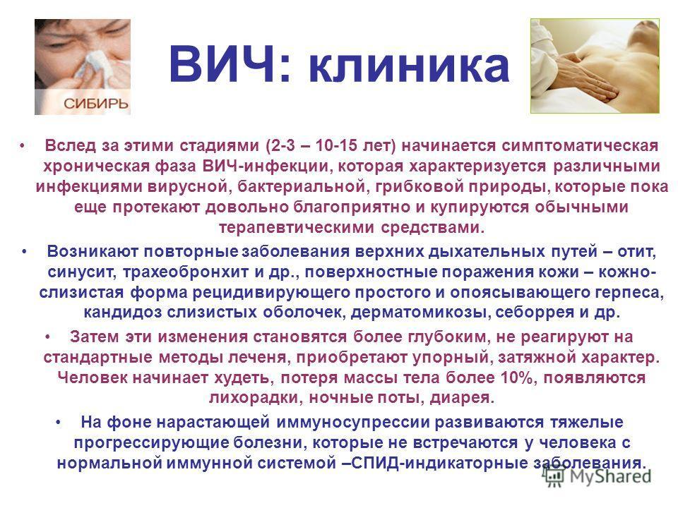 ВИЧ: клиника Вслед за этими стадиями (2-3 – 10-15 лет) начинается симптоматическая хроническая фаза ВИЧ-инфекции, которая характеризуется различными инфекциями вирусной, бактериальной, грибковой природы, которые пока еще протекают довольно благоприят