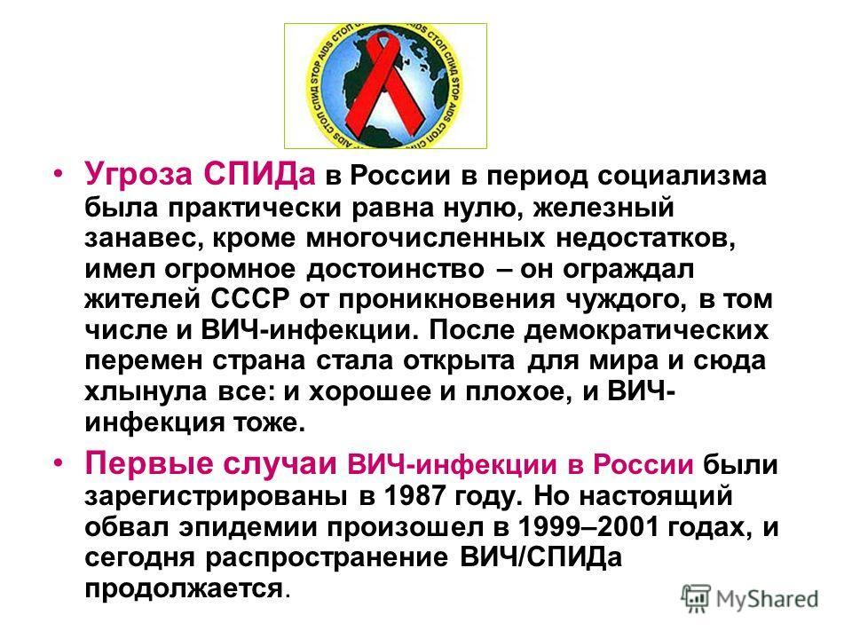 Угроза СПИДа в России в период социализма была практически равна нулю, железный занавес, кроме многочисленных недостатков, имел огромное достоинство – он ограждал жителей СССР от проникновения чуждого, в том числе и ВИЧ-инфекции. После демократически
