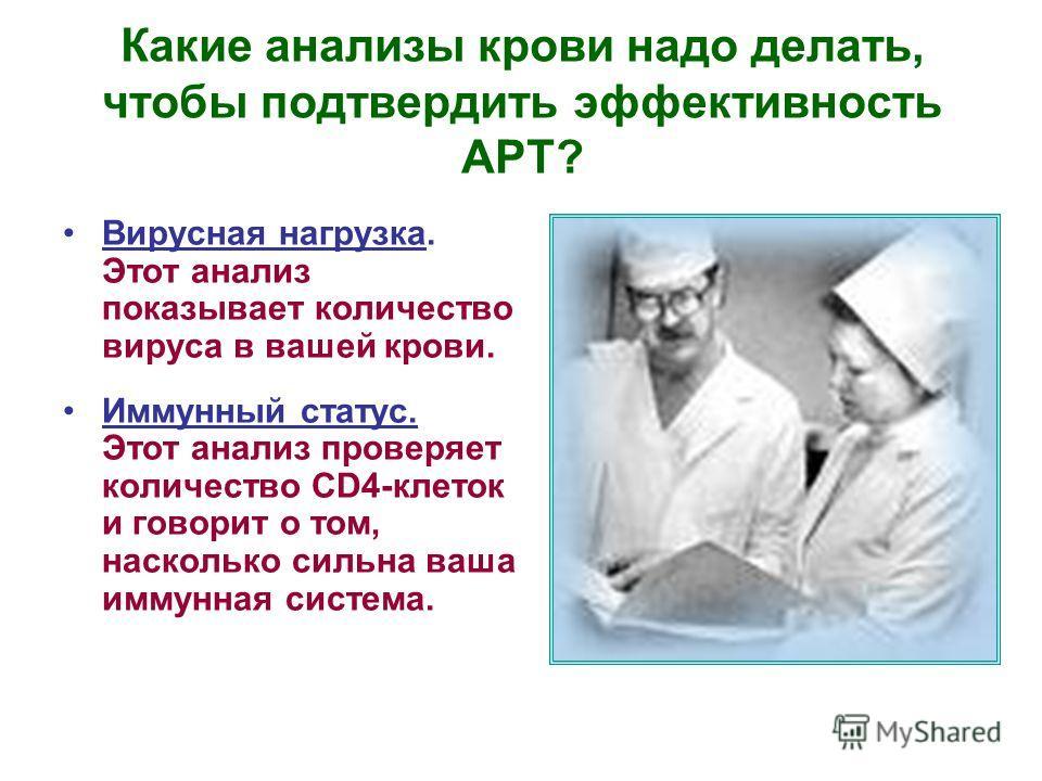 Какие анализы крови надо делать, чтобы подтвердить эффективность АРТ? Вирусная нагрузка. Этот анализ показывает количество вируса в вашей крови. Иммунный статус. Этот анализ проверяет количество CD4-клеток и говорит о том, насколько сильна ваша иммун