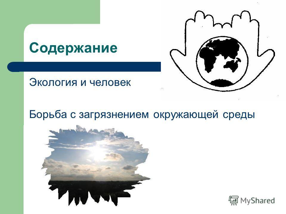 Содержание Экология и человек Борьба с загрязнением окружающей среды