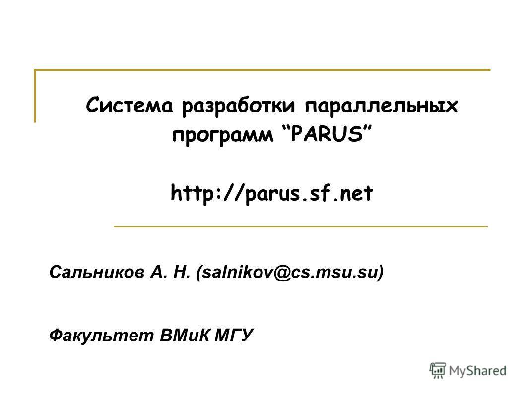 Система разработки параллельных программ PARUS http://parus.sf.net Сальников А. Н. (salnikov@cs.msu.su) Факультет ВМиК МГУ