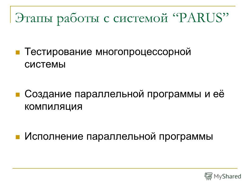 Этапы работы с системой PARUS Тестирование многопроцессорной системы Создание параллельной программы и её компиляция Исполнение параллельной программы