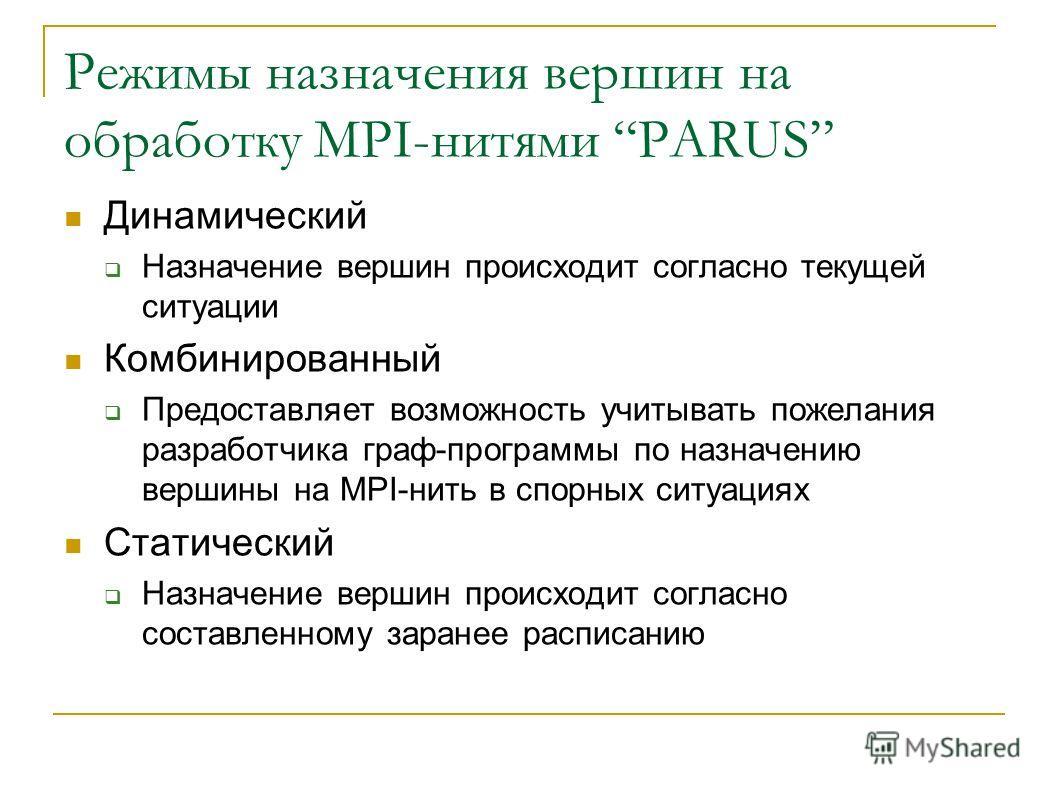 Режимы назначения вершин на обработку MPI-нитями PARUS Динамический Назначение вершин происходит согласно текущей ситуации Комбинированный Предоставляет возможность учитывать пожелания разработчика граф-программы по назначению вершины на MPI-нить в с