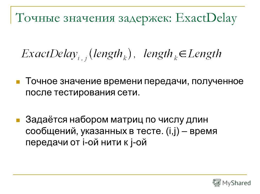 Точные значения задержек: ExactDelay Точное значение времени передачи, полученное после тестирования сети. Задаётся набором матриц по числу длин сообщений, указанных в тесте. (i,j) – время передачи от i-ой нити к j-ой