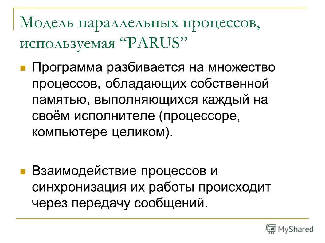 Модель параллельных процессов, используемая PARUS Программа разбивается на множество процессов, обладающих собственной памятью, выполняющихся каждый на своём исполнителе (процессоре, компьютере целиком). Взаимодействие процессов и синхронизация их ра