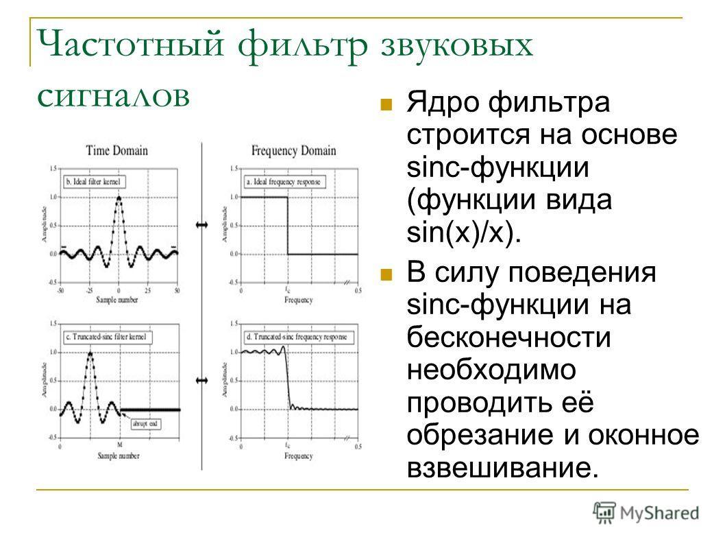 Частотный фильтр звуковых сигналов Ядро фильтра строится на основе sinc-функции (функции вида sin(x)/x). В силу поведения sinc-функции на бесконечности необходимо проводить её обрезание и оконное взвешивание.