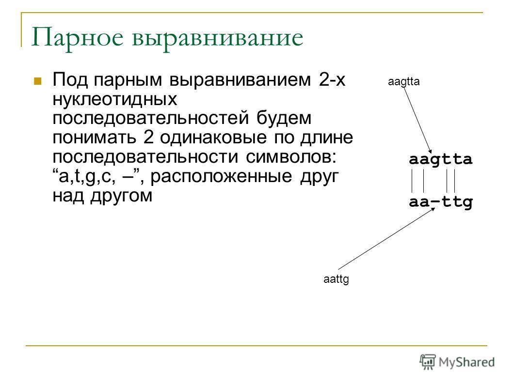 Парное выравнивание Под парным выравниванием 2-х нуклеотидных последовательностей будем понимать 2 одинаковые по длине последовательности символов: a,t,g,c, –, расположенные друг над другом aagtta aa–ttg aagtta aattg