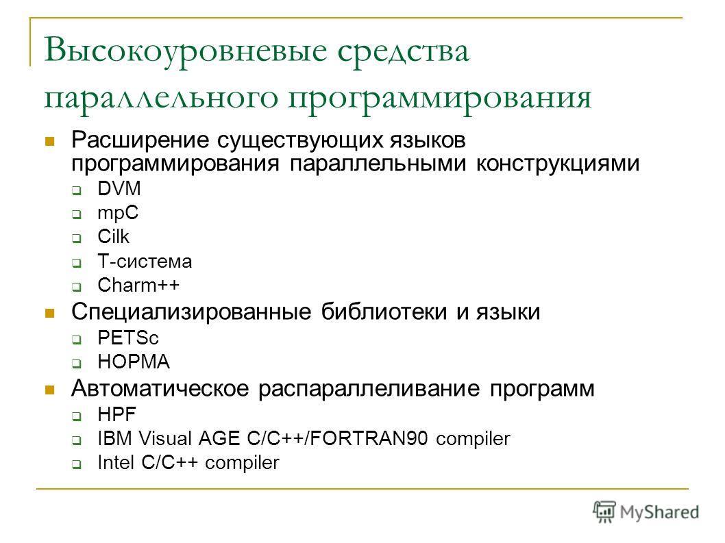 Высокоуровневые средства параллельного программирования Расширение существующих языков программирования параллельными конструкциями DVM mpC Cilk Т-система Charm++ Специализированные библиотеки и языки PETSc НОРМА Автоматическое распараллеливание прог