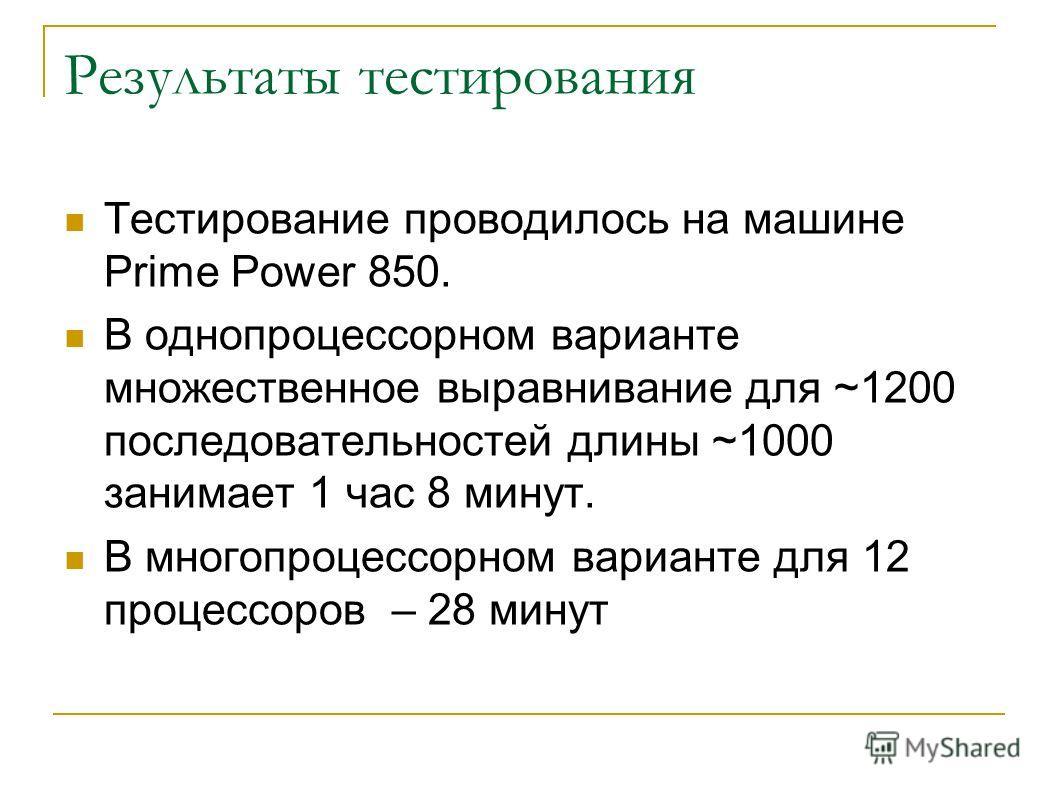 Результаты тестирования Тестирование проводилось на машине Prime Power 850. В однопроцессорном варианте множественное выравнивание для ~1200 последовательностей длины ~1000 занимает 1 час 8 минут. В многопроцессорном варианте для 12 процессоров – 28