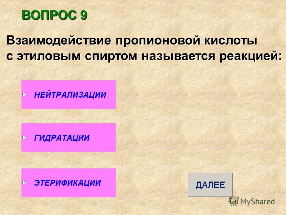 ВОПРОС 9 Взаимодействие пропионовой кислоты с этиловым спиртом называется реакцией: