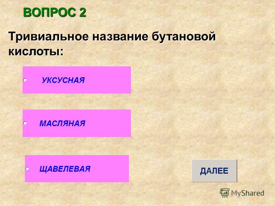 ВОПРОС 2 Тривиальное название бутановой кислоты:
