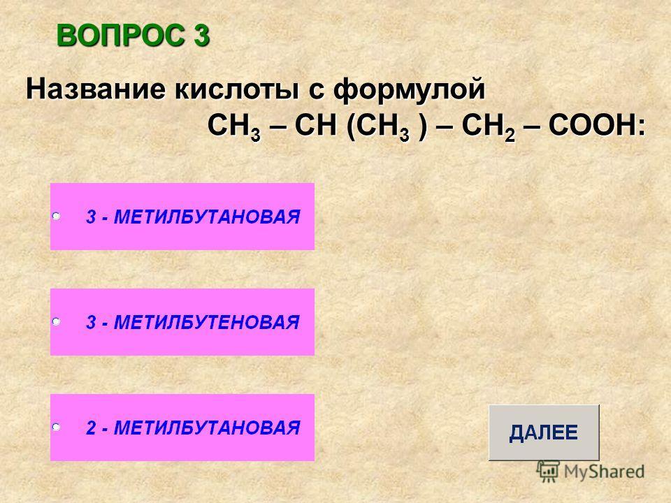 ВОПРОС 3 Название кислоты с формулой СН 3 – СН (СН 3 ) – СН 2 – СООН: СН 3 – СН (СН 3 ) – СН 2 – СООН: