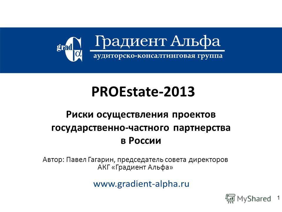 PROEstate-2013 Риски осуществления проектов государственно-частного партнерства в России Автор: Павел Гагарин, председатель совета директоров АКГ «Градиент Альфа» 1