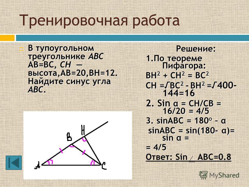 Тренировочная работа В тупоугольном треугольнике ABC AB=BC, CH высота,AB=20,BH=12. Найдите синус угла ABC. В тупоугольном треугольнике ABC AB=BC, CH высота,AB=20,BH=12. Найдите синус угла ABC. Решение: 1.По теореме Пифагора: BH 2 + CH 2 = BC 2 CH = B
