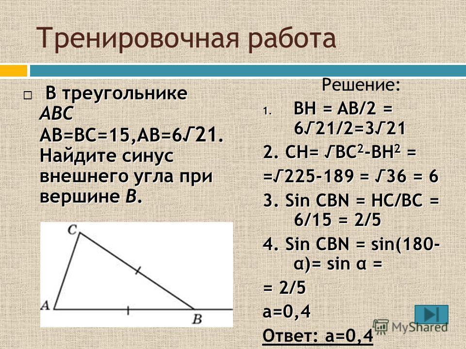 Тренировочная работа В треугольнике ABC AB=BC=15,AB=6 21. Найдите синус внешнего угла при вершине B. Решение: 1. BH = AB/2 = 621/2=321 2. CH= BC 2 -BH 2 = =225-189 = 36 = 6 3. Sin CBN = HC/BC = 6/15 = 2/5 4. Sin CBN = sin(180- α)= sin α = = 2/5 а=0,4