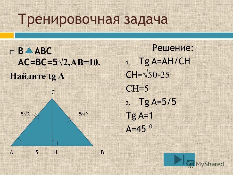 Тренировочная задача В ABC AC=BC=5 2,AB=10. Найдите tg A Решение: 1. Tg A=AH/CH CH= 50-25 CH=5 2. Tg A=5/5 Tg A=1 A=45 C AB 5252 5252 5H