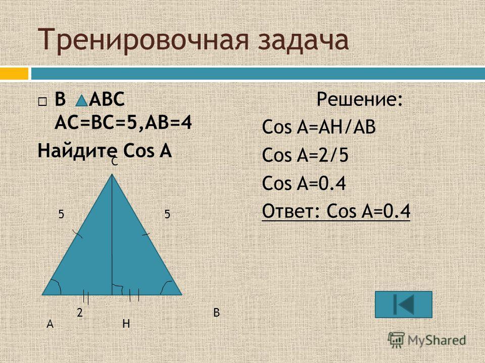 Тренировочная задача В ABC AC=BC=5,AB=4 Найдите Cos A Решение: Cos A=AH/AB Cos A=2/5 Cos A=0.4 Ответ: Cos A=0.4 C A B H 55 2
