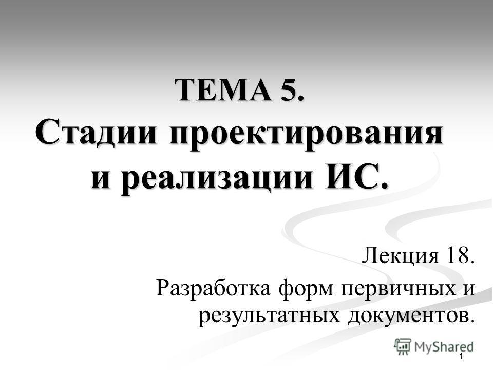 1 ТЕМА 5. Стадии проектирования и реализации ИС. Лекция 18. Разработка форм первичных и результатных документов.