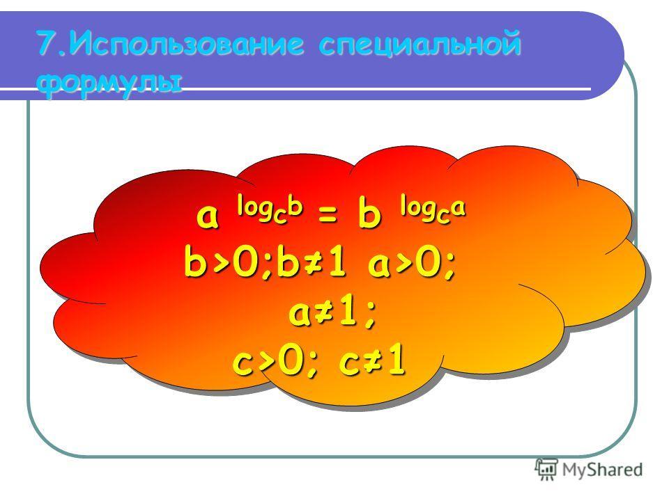 7.Использование специальной формулы a log с b = b log с a b>0;b1 a>0; a1; с>0; с1 a log с b = b log с a b>0;b1 a>0; a1; с>0; с1