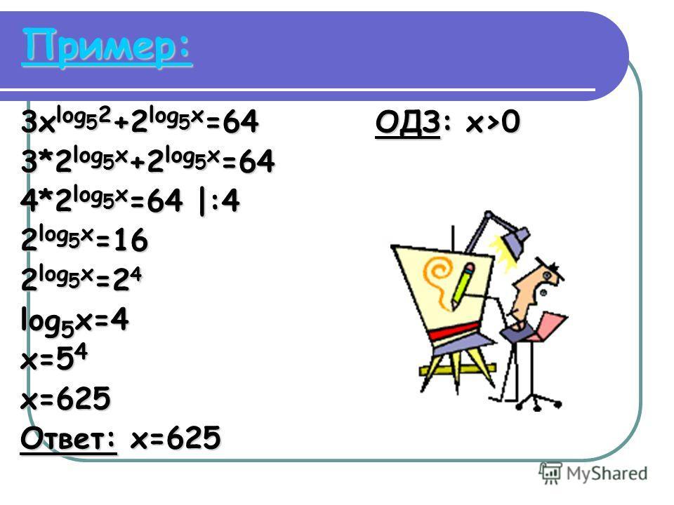 Пример: 3x log 5 2 +2 log 5 x =64 ОДЗ: x>0 3*2 log 5 x +2 log 5 x =64 4*2 log 5 x =64 |:4 2 log 5 x =16 2 log 5 x =2 4 log 5 x=4 x=5 4 x=625 Ответ: x=625