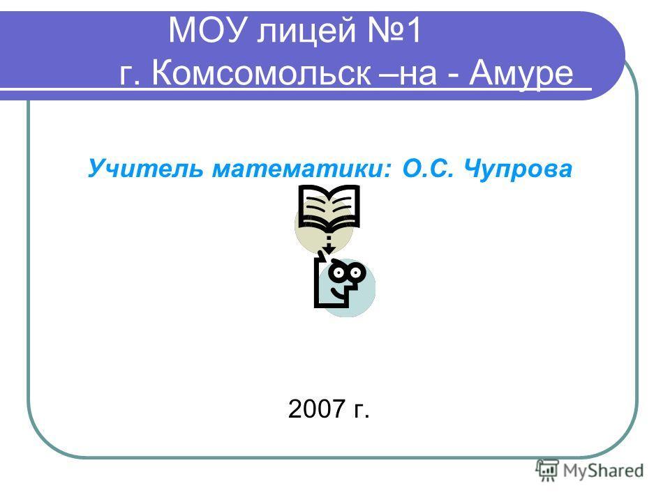 МОУ лицей 1 г. Комсомольск –на - Амуре Учитель математики: О.С. Чупрова 2007 г.