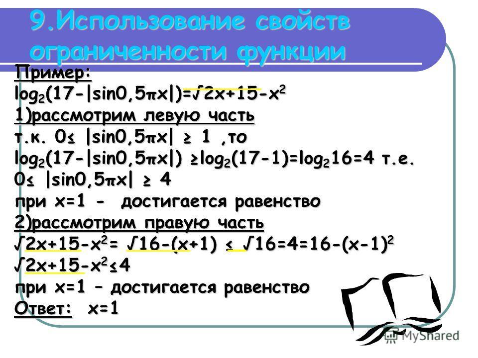 9.Использование свойств ограниченности функции Пример: log 2 (17-|sin0,5πx|)=2x+15-x 2 1)рассмотрим левую часть т.к. 0 |sin0,5πx| 1,то log 2 (17-|sin0,5πx|) log 2 (17-1)=log 2 16=4 т.е. 0 |sin0,5πx| 4 при x=1 - достигается равенство 2)рассмотрим прав