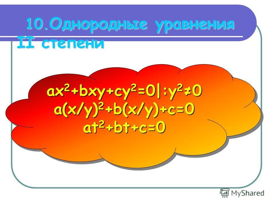 10. Однородные уравнения II степени ax 2 +bxy+cy 2 =0|:y 20 a(x/y) 2 +b(x/y)+c=0 at 2 +bt+c=0 ax 2 +bxy+cy 2 =0|:y 20 a(x/y) 2 +b(x/y)+c=0 at 2 +bt+c=0