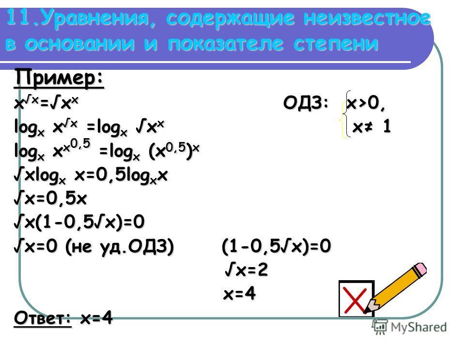11.Уравнения, содержащие неизвестное в основании и показателе степени Пример: xx=xx ОДЗ: x>0, logx xx =logx xx x x 1 logx xx0,5 =logx (x0,5)x xlogx x=0,5logxx x=0,5x x(1-0,5x)=0 x=0 (не уд.ОДЗ) (1-0,5x)=0 x=2 x=4 Ответ: x=4