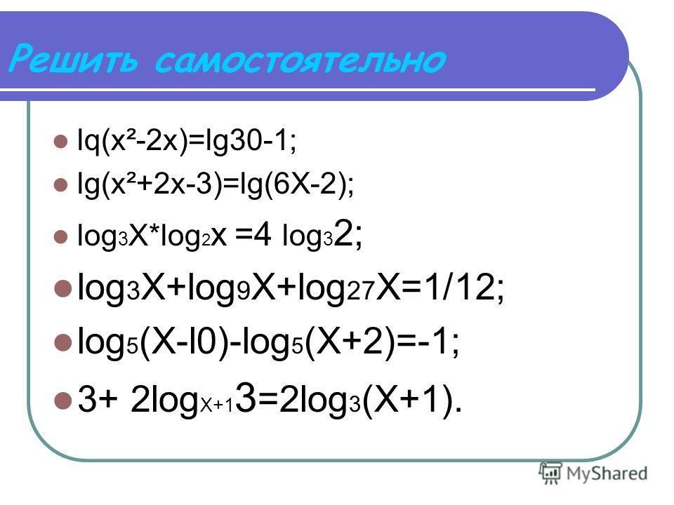Решить самостоятельно lq(х²-2х)=lg30-1; lg(x²+2x-3)=lg(6X-2); log 3 X*lоg 2 х =4 log 3 2; log 3 X+log 9 X+log 27 X=1/12; log 5 (X-l0)-log 5 (X+2)=-1; 3+ 2log X+1 3 =2log 3 (X+1).