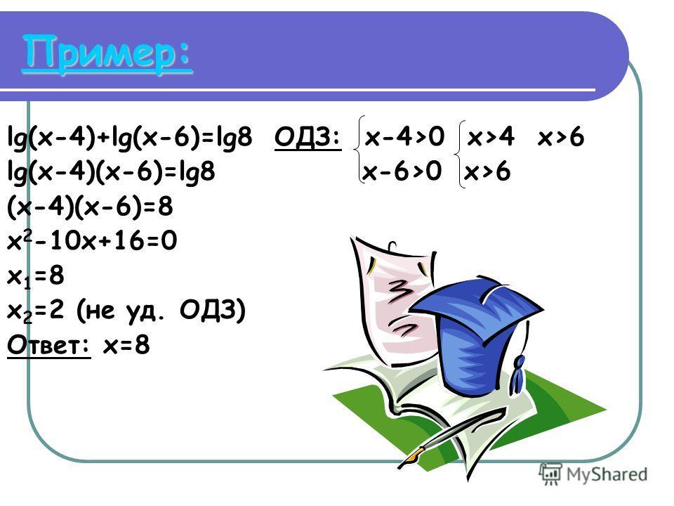 Пример: lg(x-4)+lg(x-6)=lg8 ОДЗ: x-4>0 x>4 x>6 lg(x-4)(x-6)=lg8 x-6>0 x>6 (x-4)(x-6)=8 x 2 -10x+16=0 x 1 =8 x 2 =2 (не уд. ОДЗ) Ответ: x=8