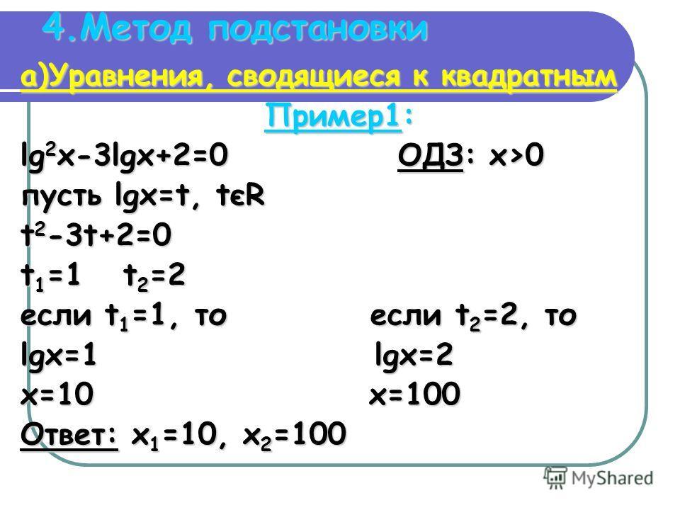 4.Метод подстановки а)Уравнения, сводящиеся к квадратным Пример1: lg 2 x-3lgx+2=0 ОДЗ: x>0 пусть lgx=t, tєR t 2 -3t+2=0 t 1 =1 t 2 =2 если t 1 =1, то если t 2 =2, то lgx=1 lgx=2 x=10 x=100 Ответ: x 1 =10, x 2 =100
