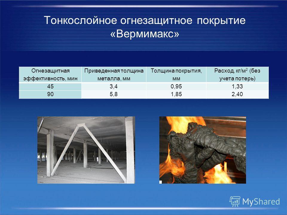 Огнезащитная эффективность, мин Приведенная толщина металла, мм Толщина покрытия, мм Расход, кг/м 2 (без учета потерь) 453,40,951,33 905,81,852,40 Тонкослойное огнезащитное покрытие «Вермимакс»
