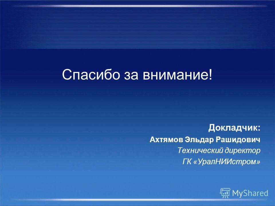 Спасибо за внимание! Докладчик: Ахтямов Эльдар Рашидович Технический директор ГК «УралНИИстром»