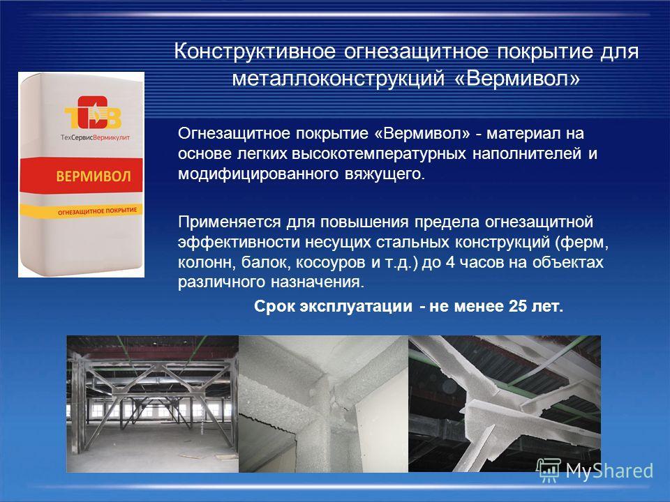 Конструктивное огнезащитное покрытие для металлоконструкций «Вермивол» Огнезащитное покрытие «Вермивол» - материал на основе легких высокотемпературных наполнителей и модифицированного вяжущего. Применяется для повышения предела огнезащитной эффектив
