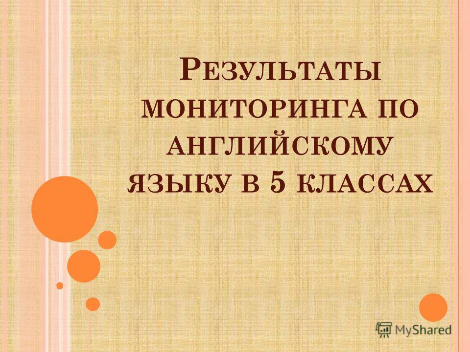 Р ЕЗУЛЬТАТЫ МОНИТОРИНГА ПО АНГЛИЙСКОМУ ЯЗЫКУ В 5 КЛАССАХ