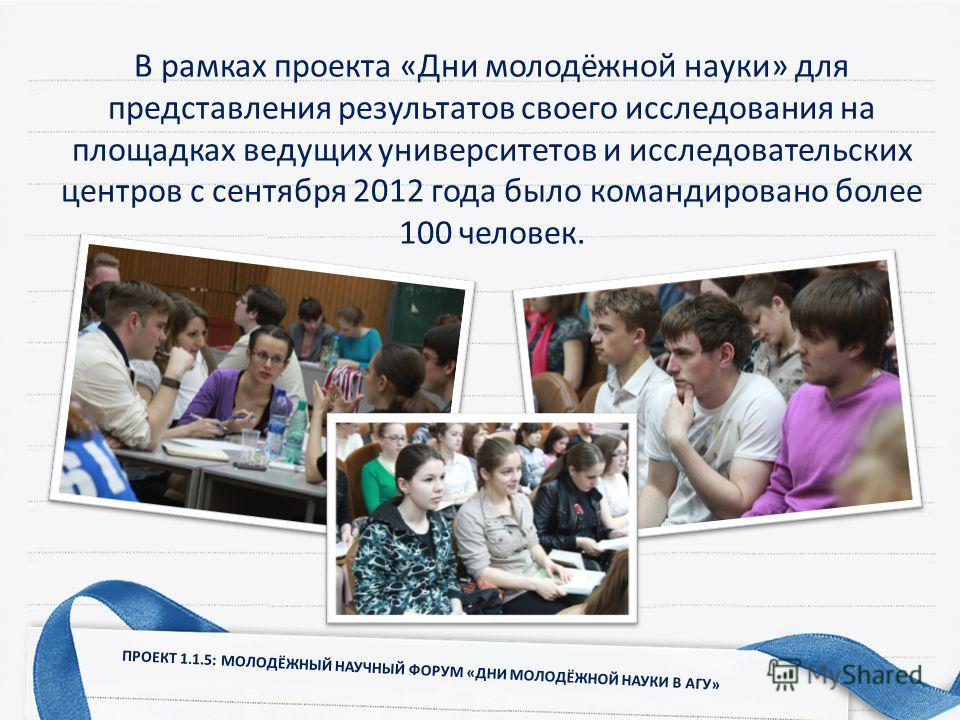 В рамках проекта «Дни молодёжной науки» для представления результатов своего исследования на площадках ведущих университетов и исследовательских центров с сентября 2012 года было командировано более 100 человек. ПРОЕКТ 1.1.5: МОЛОДЁЖНЫЙ НАУЧНЫЙ ФОРУМ